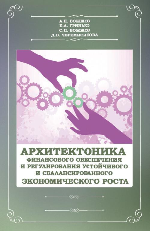 Архитектоника финансового обеспечения и регулирования устойчивого и сбалансированного экономического роста. Монография