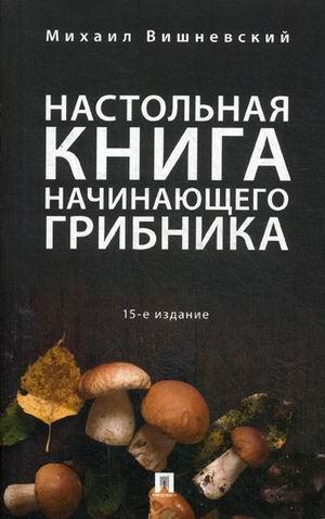 Настольная книга начинающего грибника. Справочное пособие