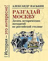 Разгадай Москву. Десять исторических экскурсий по русской столице