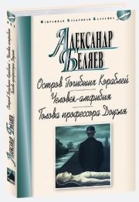 Александр Беляев: Остров Погибших Кораблей. Человек-амфибия. Голова профессора Доуэля