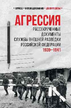 Агрессия. Рассекреченные документы службы внешней разведки Российской Федерации. 1939-1941