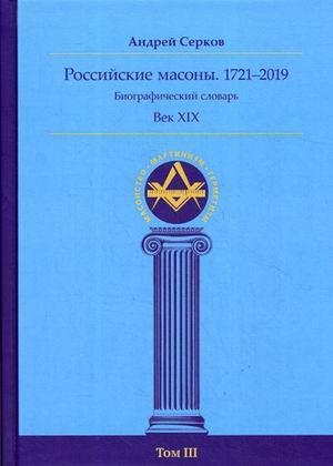 Российские масоны. 1721–2019. Биографический словарь. Век XIX. Том 3