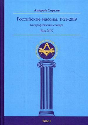 Российские масоны. 1721–2019. Биографический словарь. Век XIX. Том 1