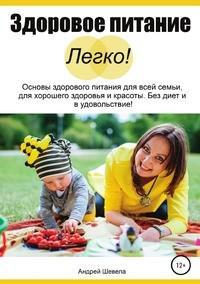 Здоровое питание - Легко! Основы здорового питания для всей семьи, для хорошего здоровья и красоты. Без диет и в удовольствие