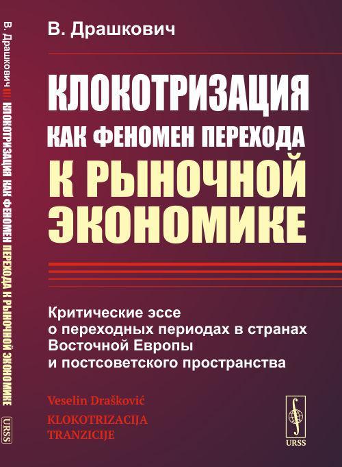 Клокотризация как феномен перехода к рыночной экономике. Критические эссе о переходных периодах в странах Восточной Европы и постсоветского пространства