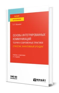Основы интегрированных коммуникаций: теория и современные практики в 2-х частях. Часть 1. Стратегии, эффективный брендинг. Учебник и практикум для вузов