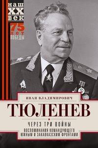 Через три войны. Воспоминания командующего Южным и Закавказским фронтами. 1941-1945