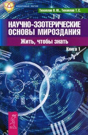 Научно-эзотерические основы мироздания. Жить - чтобы знать. Книга 1