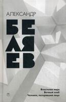 Собрание сочинений Беляева Александра Романовича. В 8-и томах. Том 4: Властелин мира. Вечный хлеб. Человек, потерявший лицо