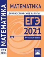 Математика. Подготовка к ЕГЭ в 2021 году. Профильный уровень. Диагностические работы