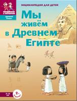 Мы живем в древнем Египте. Энциклопедия для детей 7-12 лет