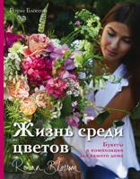 Жизнь среди цветов. Букеты и композиции для вашего дома