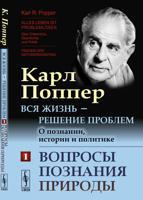 Вся жизнь — решение проблем. О познании, истории и политике. Вопросы познания природы. Часть 1