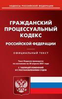 Гражданский процессуальный кодекс Российской Федерации. По состоянию на 20 апреля 2021 года. С таблицей изменений и с постановлениями судов