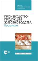Производство продукции животноводства. Практикум. Учебник для СПО