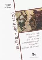 Неудобный класс. Политическая социология крестьянства в развивающемся обществе. Россия, 1910-1925